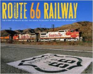 Route 66 Railroad: The Story of Route 66 and the Santa Fe Railway in the American Southwest